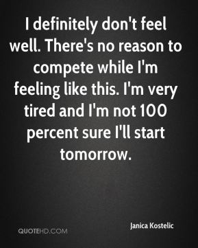 I definitely don't feel well. There's no reason to compete while I'm feeling like this. I'm very tired and I'm not 100 percent sure I'll start tomorrow.