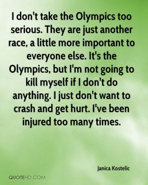 I don't take the Olympics too serious. They are just another race, a little more important to everyone else. It's the Olympics, but I'm not going to kill myself if I don't do anything. I just don't want to crash and get hurt. I've been injured too many times.