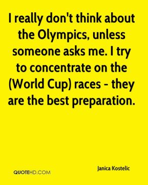 I really don't think about the Olympics, unless someone asks me. I try to concentrate on the (World Cup) races - they are the best preparation.