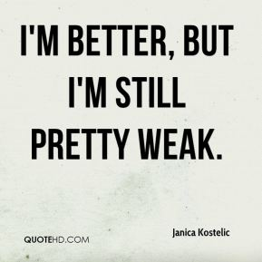 I'm better, but I'm still pretty weak.