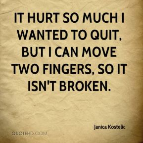 It hurt so much I wanted to quit, but I can move two fingers, so it isn't broken.