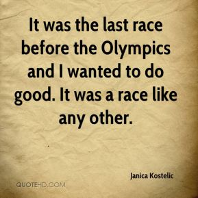 It was the last race before the Olympics and I wanted to do good. It was a race like any other.