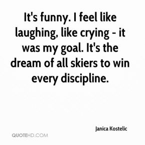 It's funny. I feel like laughing, like crying - it was my goal. It's the dream of all skiers to win every discipline.