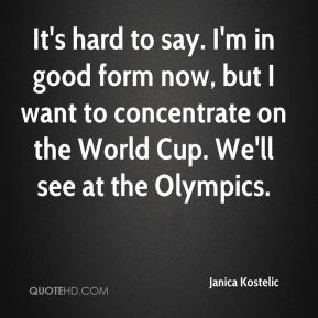 It's hard to say. I'm in good form now, but I want to concentrate on the World Cup. We'll see at the Olympics.