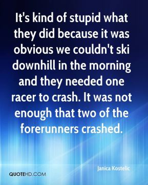It's kind of stupid what they did because it was obvious we couldn't ski downhill in the morning and they needed one racer to crash. It was not enough that two of the forerunners crashed.