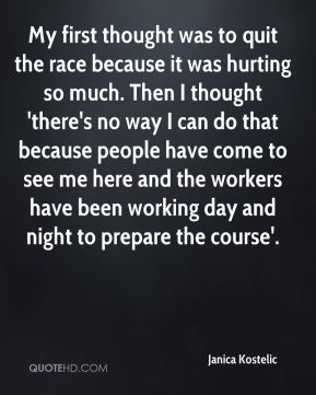 My first thought was to quit the race because it was hurting so much. Then I thought 'there's no way I can do that because people have come to see me here and the workers have been working day and night to prepare the course'.