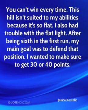Janica Kostelic  - You can't win every time. This hill isn't suited to my abilities because it's so flat. I also had trouble with the flat light. After being sixth in the first run, my main goal was to defend that position. I wanted to make sure to get 30 or 40 points.