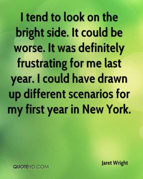 Jaret Wright  - I tend to look on the bright side. It could be worse. It was definitely frustrating for me last year. I could have drawn up different scenarios for my first year in New York.