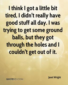 I think I got a little bit tired, I didn't really have good stuff all day. I was trying to get some ground balls, but they got through the holes and I couldn't get out of it.