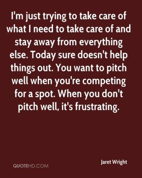 I'm just trying to take care of what I need to take care of and stay away from everything else. Today sure doesn't help things out. You want to pitch well when you're competing for a spot. When you don't pitch well, it's frustrating.