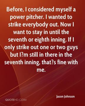 Before, I considered myself a power pitcher. I wanted to strike everybody out. Now I want to stay in until the seventh or eighth inning. If I only strike out one or two guys but I?m still in there in the seventh inning, that?s fine with me.