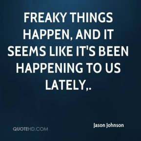Jason Johnson - Freaky things happen, and it seems like it's been happening to us lately.