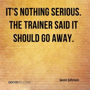 It's nothing serious. The trainer said it should go away.