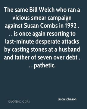 The same Bill Welch who ran a vicious smear campaign against Susan Combs in 1992 . . . is once again resorting to last-minute desperate attacks by casting stones at a husband and father of seven over debt . . . pathetic.