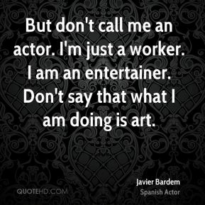 Javier Bardem - But don't call me an actor. I'm just a worker. I am an entertainer. Don't say that what I am doing is art.