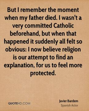 Javier Bardem - But I remember the moment when my father died. I wasn't a very committed Catholic beforehand, but when that happened it suddenly all felt so obvious: I now believe religion is our attempt to find an explanation, for us to feel more protected.