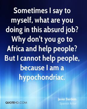 Sometimes I say to myself, what are you doing in this absurd job? Why don't you go to Africa and help people? But I cannot help people, because I am a hypochondriac.