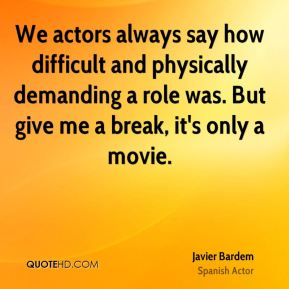 We actors always say how difficult and physically demanding a role was. But give me a break, it's only a movie.