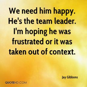 Jay Gibbons  - We need him happy. He's the team leader. I'm hoping he was frustrated or it was taken out of context.