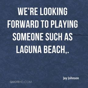 Jay Johnson  - We're looking forward to playing someone such as Laguna Beach.
