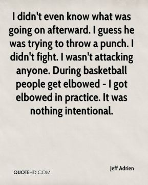 Jeff Adrien  - I didn't even know what was going on afterward. I guess he was trying to throw a punch. I didn't fight. I wasn't attacking anyone. During basketball people get elbowed - I got elbowed in practice. It was nothing intentional.