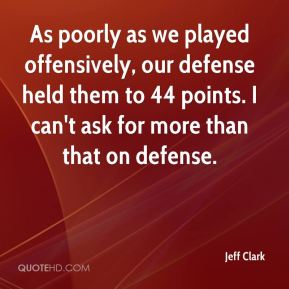 As poorly as we played offensively, our defense held them to 44 points. I can't ask for more than that on defense.