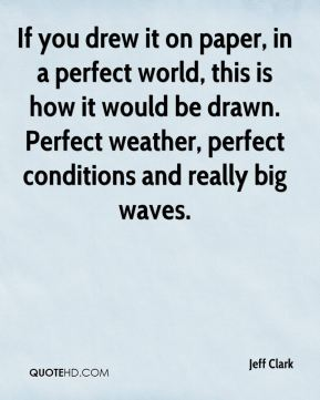 If you drew it on paper, in a perfect world, this is how it would be drawn. Perfect weather, perfect conditions and really big waves.