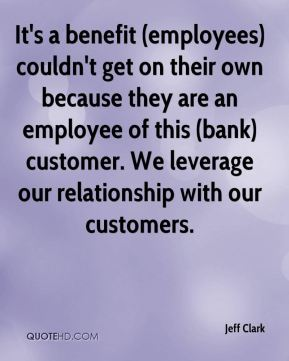 It's a benefit (employees) couldn't get on their own because they are an employee of this (bank) customer. We leverage our relationship with our customers.
