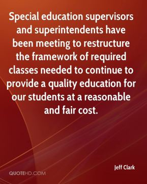 Jeff Clark  - Special education supervisors and superintendents have been meeting to restructure the framework of required classes needed to continue to provide a quality education for our students at a reasonable and fair cost.