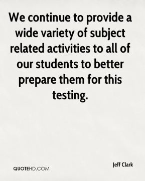 Jeff Clark  - We continue to provide a wide variety of subject related activities to all of our students to better prepare them for this testing.