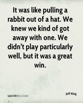 Jeff King  - It was like pulling a rabbit out of a hat. We knew we kind of got away with one. We didn't play particularly well, but it was a great win.