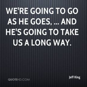 Jeff King  - We're going to go as he goes, ... and he's going to take us a long way.