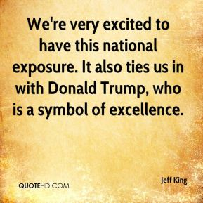 Jeff King  - We're very excited to have this national exposure. It also ties us in with Donald Trump, who is a symbol of excellence.