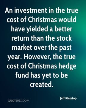 Jeff Kleintop  - An investment in the true cost of Christmas would have yielded a better return than the stock market over the past year. However, the true cost of Christmas hedge fund has yet to be created.