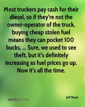 Jeff Reed  - Most truckers pay cash for their diesel, so if they're not the owner-operator of the truck, buying cheap stolen fuel means they can pocket 100 bucks, ... Sure, we used to see theft, but it's definitely increasing as fuel prices go up. Now it's all the time.