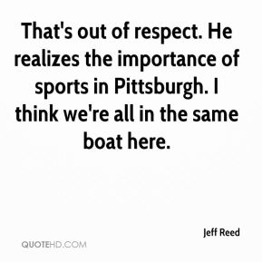 Jeff Reed  - That's out of respect. He realizes the importance of sports in Pittsburgh. I think we're all in the same boat here.