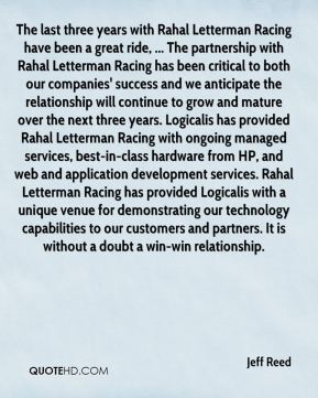 Jeff Reed  - The last three years with Rahal Letterman Racing have been a great ride, ... The partnership with Rahal Letterman Racing has been critical to both our companies' success and we anticipate the relationship will continue to grow and mature over the next three years. Logicalis has provided Rahal Letterman Racing with ongoing managed services, best-in-class hardware from HP, and web and application development services. Rahal Letterman Racing has provided Logicalis with a unique venue for demonstrating our technology capabilities to our customers and partners. It is without a doubt a win-win relationship.