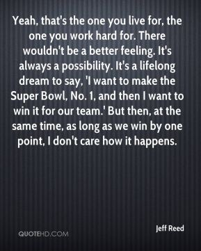 Jeff Reed  - Yeah, that's the one you live for, the one you work hard for. There wouldn't be a better feeling. It's always a possibility. It's a lifelong dream to say, 'I want to make the Super Bowl, No. 1, and then I want to win it for our team.' But then, at the same time, as long as we win by one point, I don't care how it happens.