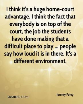 Jeremy Foley  - I think it's a huge home-court advantage. I think the fact that everybody is on top of the court, the job the students have done making that a difficult place to play ... people say how loud it is in there. It's a different environment.