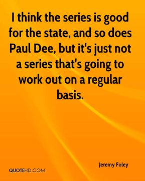 I think the series is good for the state, and so does Paul Dee, but it's just not a series that's going to work out on a regular basis.