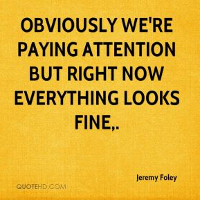Jeremy Foley  - Obviously we're paying attention but right now everything looks fine.