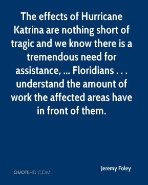 Jeremy Foley  - The effects of Hurricane Katrina are nothing short of tragic and we know there is a tremendous need for assistance, ... Floridians . . . understand the amount of work the affected areas have in front of them.