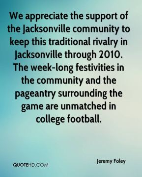 Jeremy Foley  - We appreciate the support of the Jacksonville community to keep this traditional rivalry in Jacksonville through 2010. The week-long festivities in the community and the pageantry surrounding the game are unmatched in college football.