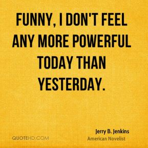 Funny, I don't feel any more powerful today than yesterday.