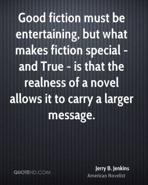 Jerry B. Jenkins - Good fiction must be entertaining, but what makes fiction special - and True - is that the realness of a novel allows it to carry a larger message.
