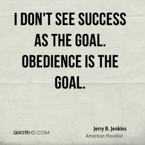 I don't see success as the goal. Obedience is the goal.