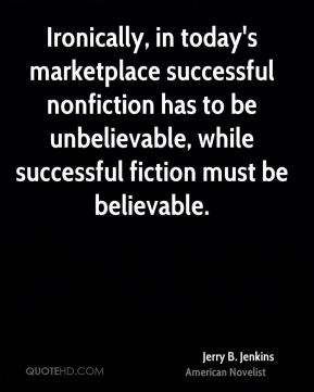 Ironically, in today's marketplace successful nonfiction has to be unbelievable, while successful fiction must be believable.