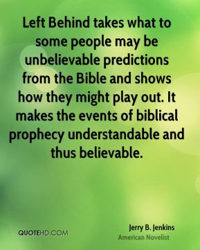 Jerry B. Jenkins - Left Behind takes what to some people may be unbelievable predictions from the Bible and shows how they might play out. It makes the events of biblical prophecy understandable and thus believable.