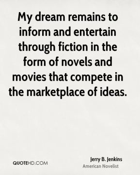 Jerry B. Jenkins - My dream remains to inform and entertain through fiction in the form of novels and movies that compete in the marketplace of ideas.