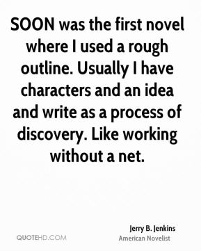 Jerry B. Jenkins - SOON was the first novel where I used a rough outline. Usually I have characters and an idea and write as a process of discovery. Like working without a net.